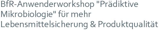 """BfR-Anwenderworkshop """"Prädiktive Mikrobiologie"""" für mehr Lebensmittelsicherung & Produktqualität"""