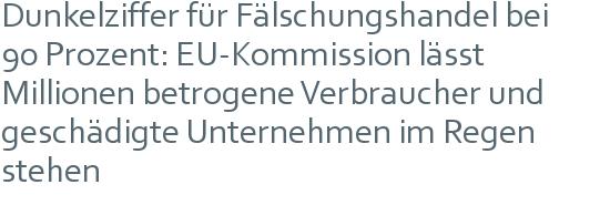 Dunkelziffer für Fälschungshandel bei | 90 Prozent: EU-Kommission lässt Millionen betrogene Verbraucher und geschädigte Unternehmen im Regen stehen