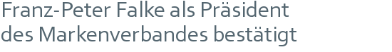 Franz-Peter Falke als Präsident | des Markenverbandes bestätigt