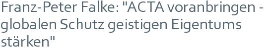 "Franz-Peter Falke: ""ACTA voranbringen - globalen Schutz geistigen Eigentums stärken"""