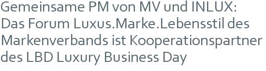 Gemeinsame PM von MV und INLUX: | Das Forum Luxus.Marke.Lebensstil des Markenverbands ist Kooperationspartner des LBD Luxury Business Day