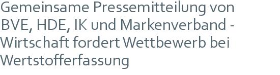 Gemeinsame Pressemitteilung von | BVE, HDE, IK und Markenverband - | Wirtschaft fordert Wettbewerb bei Wertstofferfassung