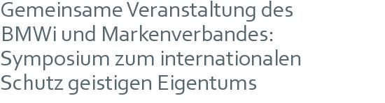 Gemeinsame Veranstaltung des | BMWi und Markenverbandes: | Symposium zum internationalen | Schutz geistigen Eigentums