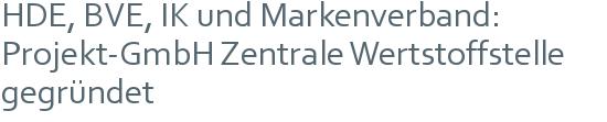 HDE, BVE, IK und Markenverband: | Projekt-GmbH Zentrale Wertstoffstelle gegründet