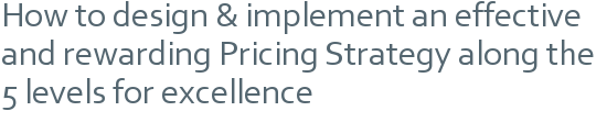How to design & implement an effective and rewarding Pricing Strategy along the 5 levels for excellence