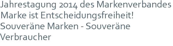 Jahrestagung 2014 des Markenverbandes | Marke ist Entscheidungsfreiheit! | Souveräne Marken - Souveräne Verbraucher