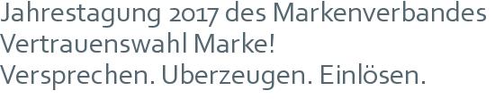 Jahrestagung 2017 des Markenverbandes | Vertrauenswahl Marke! | Versprechen. Überzeugen. Einlösen.