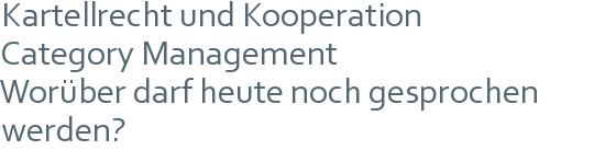 Kartellrecht und Kooperation | Category Management | Worüber darf heute noch gesprochen werden?