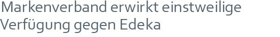 Markenverband erwirkt einstweilige | Verfügung gegen Edeka
