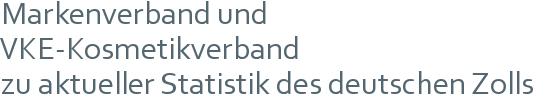 Markenverband und VKE-Kosmetikverband   zu aktueller Statistik des deutschen Zolls