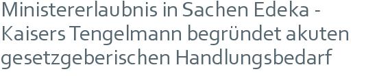 Ministererlaubnis in Sachen Edeka - Kaisers Tengelmann begründet akuten gesetzgeberischen Handlungsbedarf