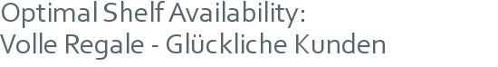 Optimal Shelf Availability: | Volle Regale - Glückliche Kunden