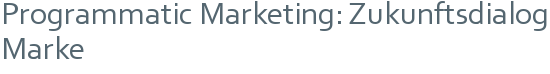 Programmatic Marketing: Zukunftsdialog Marke