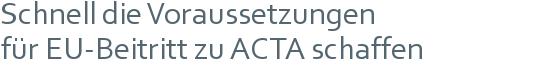 Schnell die Voraussetzungen   für EU-Beitritt zu ACTA schaffen