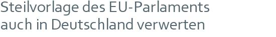 Steilvorlage des EU-Parlaments | auch in Deutschland verwerten