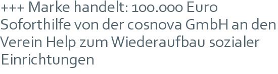 +++ Marke handelt: 100.000 Euro Soforthilfe von der cosnova GmbH an den Verein Help zum Wiederaufbau sozialer Einrichtungen