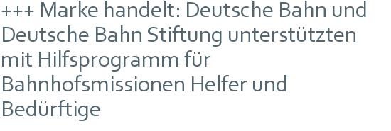 +++ Marke handelt: Deutsche Bahn und Deutsche Bahn Stiftung unterstützten mit Hilfsprogramm für Bahnhofsmissionen Helfer und Bedürftige