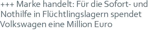 +++ Marke handelt: Für die Sofort- und Nothilfe in Flüchtlingslagern spendet Volkswagen eine Million Euro