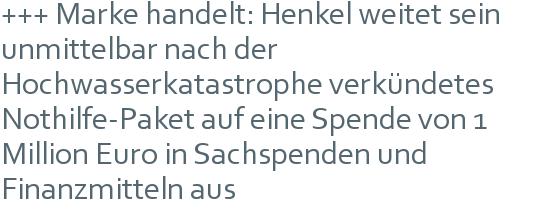 +++ Marke handelt: Henkel weitet sein unmittelbar nach der Hochwasserkatastrophe verkündetes Nothilfe-Paket auf eine Spende von 1 Million Euro in Sachspenden und Finanzmitteln aus