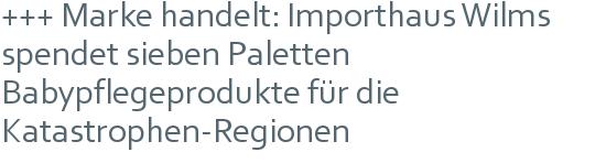 +++ Marke handelt: Importhaus Wilms spendet sieben Paletten Babypflegeprodukte für die Katastrophen-Regionen