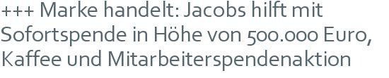 +++ Marke handelt: Jacobs hilft mit Sofortspende in Höhe von 500.000 Euro, Kaffee und Mitarbeiterspendenaktion
