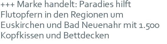 +++ Marke handelt: Paradies hilft Flutopfern in den Regionen um Euskirchen und Bad Neuenahr mit 1.500 Kopfkissen und Bettdecken
