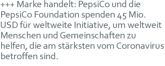 +++ Marke handelt: PepsiCo und die PepsiCo Foundation spenden 45 Mio. USD für weltweite Initiative, um weltweit Menschen und Gemeinschaften zu helfen, die am stärksten vom Coronavirus betroffen sind.