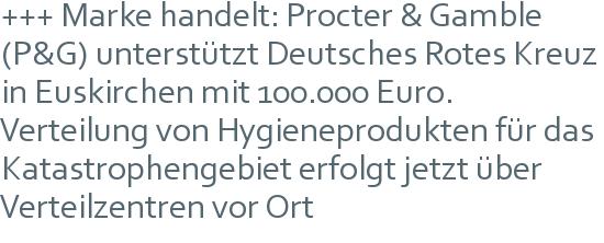 +++ Marke handelt: Procter & Gamble (P&G) unterstützt Deutsches Rotes Kreuz in Euskirchen mit 100.000 Euro.   Verteilung von Hygieneprodukten für das Katastrophengebiet erfolgt jetzt über Verteilzentren vor Ort