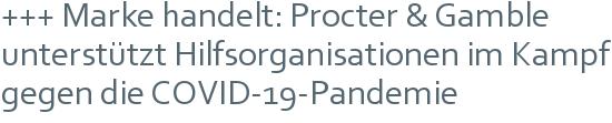 +++ Marke handelt: Procter & Gamble unterstützt Hilfsorganisationen im Kampf gegen die COVID-19-Pandemie
