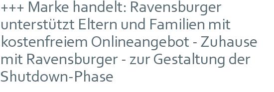 +++ Marke handelt: Ravensburger unterstützt Eltern und Familien mit kostenfreiem Onlineangebot - Zuhause mit Ravensburger - zur Gestaltung der Shutdown-Phase