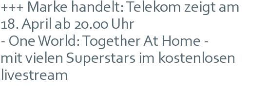 +++ Marke handelt: Telekom zeigt am | 18. April ab 20.00 Uhr | - One World: Together At Home - | mit vielen Superstars im kostenlosen livestream