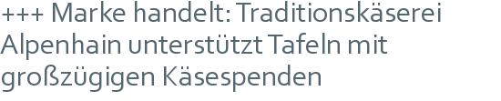 +++ Marke handelt: Traditionskäserei Alpenhain unterstützt Tafeln mit großzügigen Käsespenden