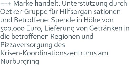 +++ Marke handelt: Unterstützung durch Oetker-Gruppe für Hilfsorganisationen und Betroffene: Spende in Höhe von 500.000 Euro, Lieferung von Getränken in die betroffenen Regionen und Pizzaversorgung des Krisen-Koordinationszentrums am Nürburgring