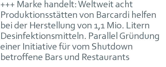 +++ Marke handelt: Weltweit acht Produktionsstätten von Barcardi helfen bei der Herstellung von 1,1 Mio. Litern Desinfektionsmitteln. Parallel Gründung einer Initiative für vom Shutdown betroffene Bars und Restaurants