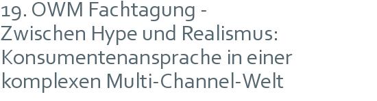 19. OWM Fachtagung - | Zwischen Hype und Realismus: | Konsumentenansprache in einer komplexen Multi-Channel-Welt