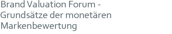 Brand Valuation Forum - | Grundsätze der monetären | Markenbewertung