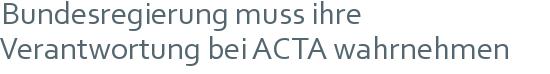 Bundesregierung muss ihre   Verantwortung bei ACTA wahrnehmen