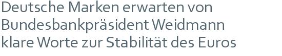Deutsche Marken erwarten von | Bundesbankpräsident Weidmann | klare Worte zur Stabilität des Euros