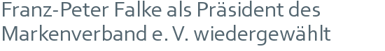 Franz-Peter Falke als Präsident des Markenverband e. V. wiedergewählt
