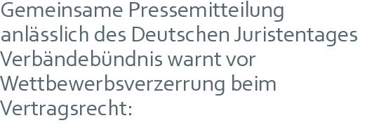Gemeinsame Pressemitteilung | anlässlich des Deutschen Juristentages | Verbändebündnis warnt vor Wettbewerbsverzerrung beim Vertragsrecht: