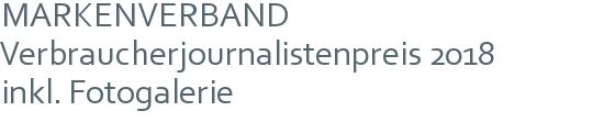MARKENVERBAND Verbraucherjournalistenpreis 2018 | inkl. Fotogalerie