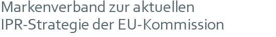 Markenverband zur aktuellen IPR-Strategie der EU-Kommission