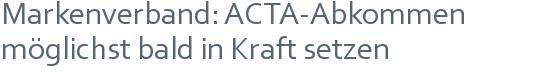 Markenverband: ACTA-Abkommen   möglichst bald in Kraft setzen