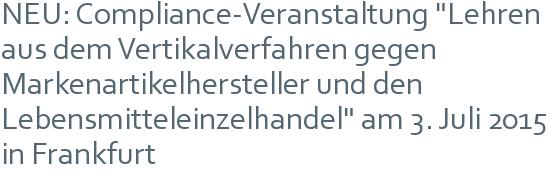 """NEU: Compliance-Veranstaltung """"Lehren aus dem Vertikalverfahren gegen Markenartikelhersteller und den Lebensmitteleinzelhandel"""" am 3. Juli 2015 in Frankfurt"""