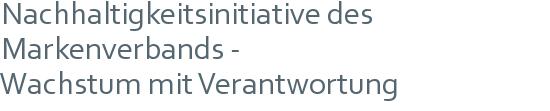 Nachhaltigkeitsinitiative des Markenverbands - | Wachstum mit Verantwortung