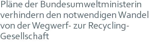 Pläne der Bundesumweltministerin verhindern den notwendigen Wandel   von der Wegwerf- zur Recycling-   Gesellschaft