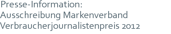 Presse-Information: | Ausschreibung Markenverband | Verbraucherjournalistenpreis 2012