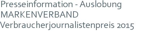 Presseinformation - Auslobung MARKENVERBAND Verbraucherjournalistenpreis 2015