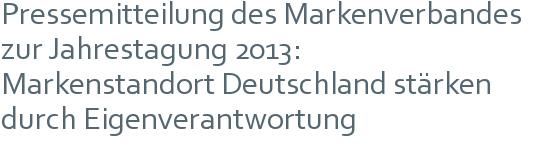 Pressemitteilung des Markenverbandes | zur Jahrestagung 2013: | Markenstandort Deutschland stärken | durch Eigenverantwortung