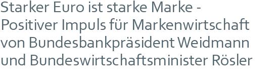 Starker Euro ist starke Marke - | Positiver Impuls für Markenwirtschaft | von Bundesbankpräsident Weidmann | und Bundeswirtschaftsminister Rösler